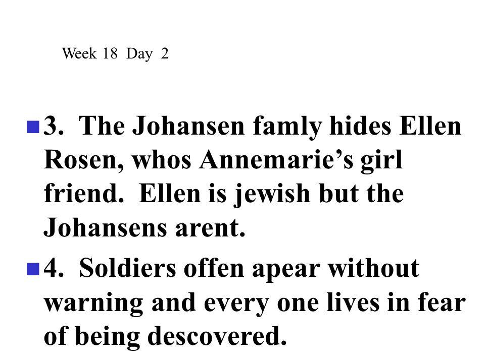 Week 18 Day 2 3. The Johansen famly hides Ellen Rosen, whos Annemarie's girl friend. Ellen is jewish but the Johansens arent.