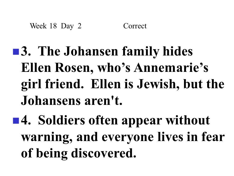 Week 18 Day 2 Correct 3. The Johansen family hides Ellen Rosen, who's Annemarie's girl friend. Ellen is Jewish, but the Johansens aren t.