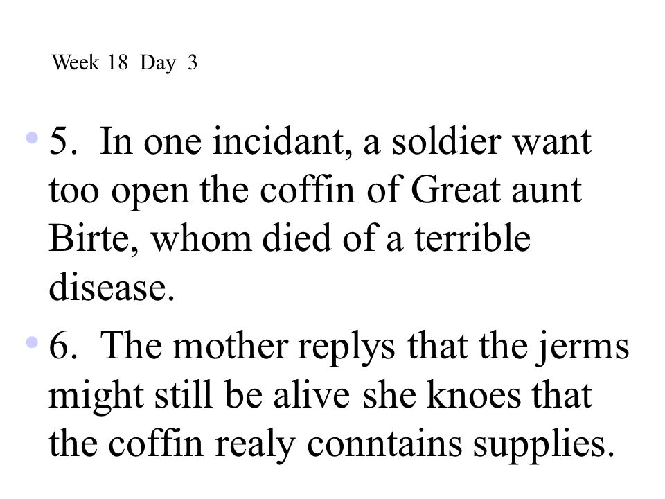 Week 18 Day 3 5. In one incidant, a soldier want too open the coffin of Great aunt Birte, whom died of a terrible disease.
