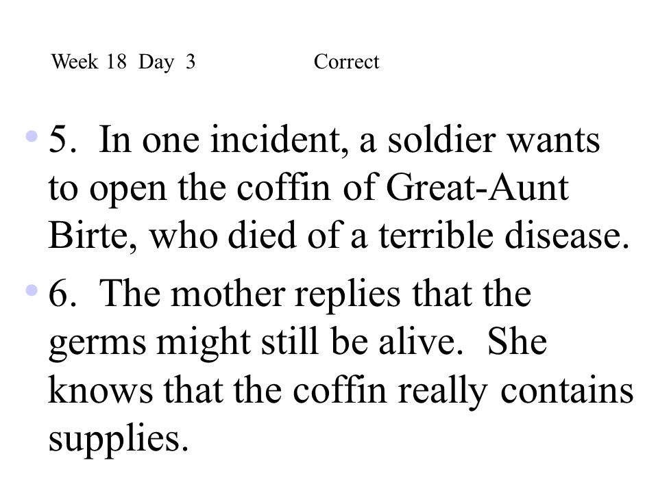 Week 18 Day 3 Correct 5. In one incident, a soldier wants to open the coffin of Great-Aunt Birte, who died of a terrible disease.