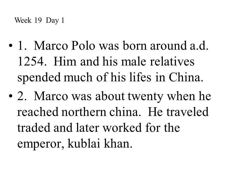 Week 19 Day 1 1. Marco Polo was born around a.d. 1254. Him and his male relatives spended much of his lifes in China.