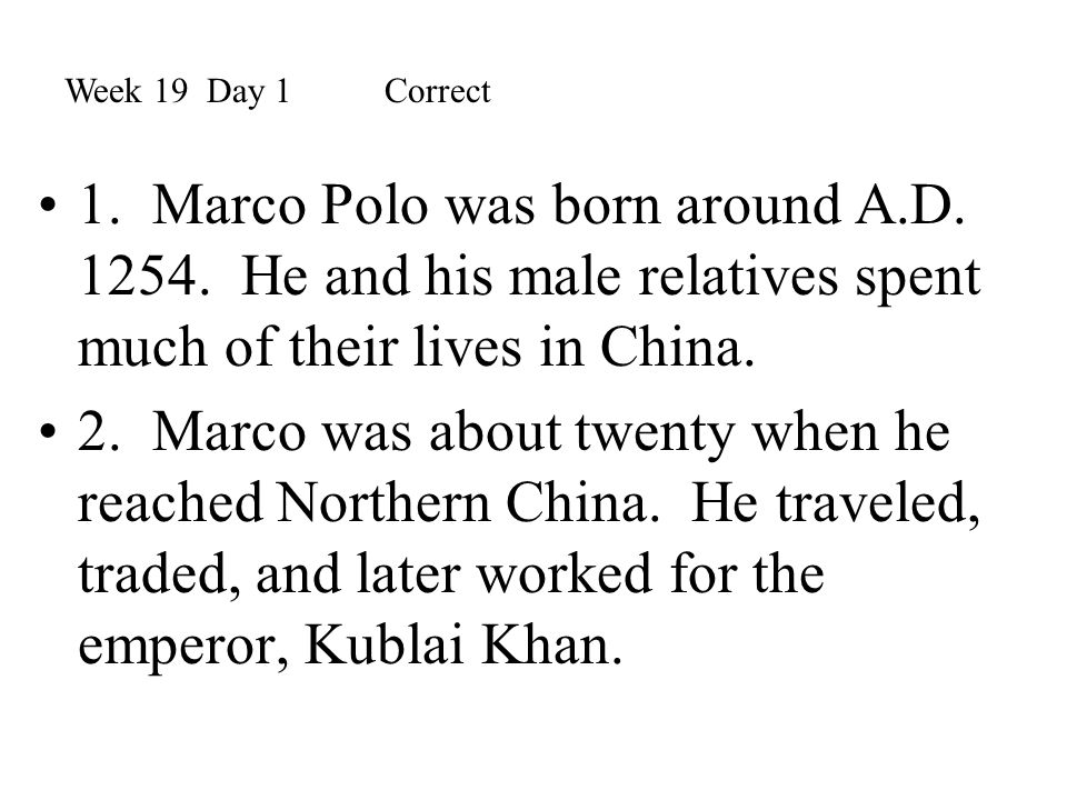 Week 19 Day 1 Correct 1. Marco Polo was born around A.D. 1254. He and his male relatives spent much of their lives in China.