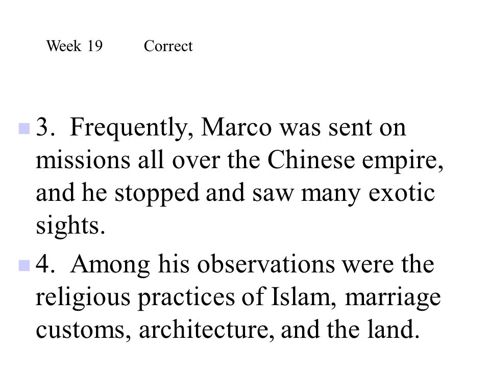 Week 19 Correct 3. Frequently, Marco was sent on missions all over the Chinese empire, and he stopped and saw many exotic sights.