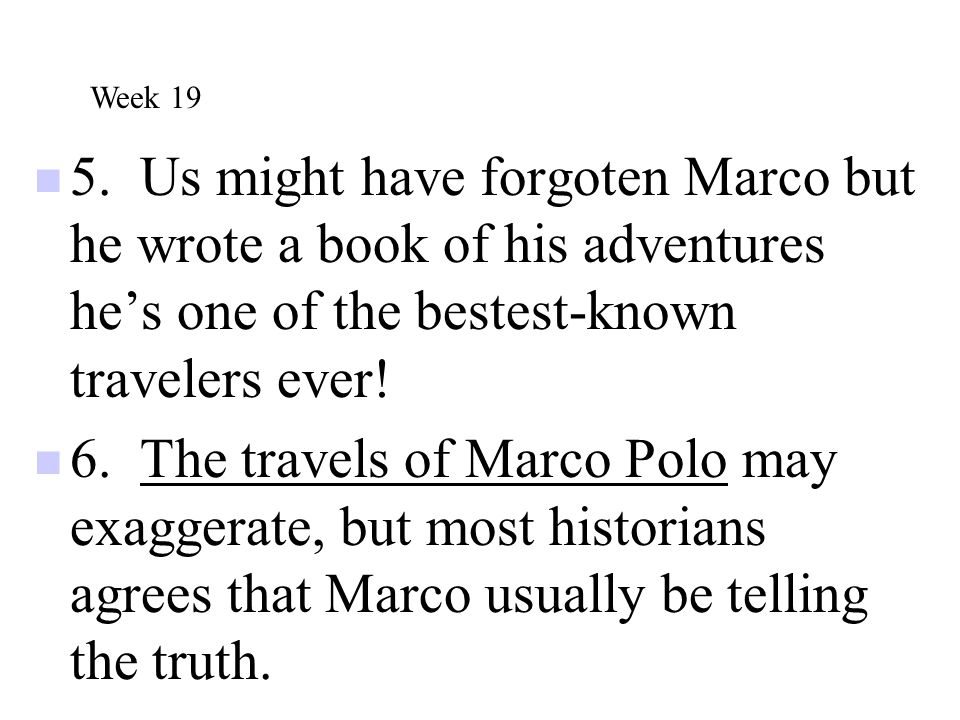 Week 19 5. Us might have forgoten Marco but he wrote a book of his adventures he's one of the bestest-known travelers ever!