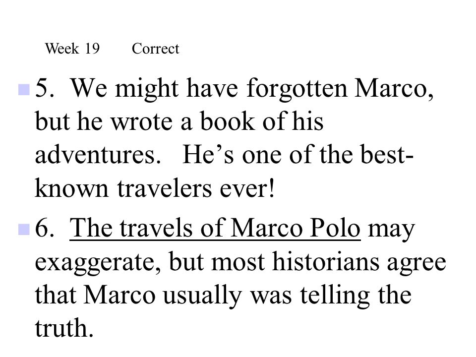 Week 19 Correct 5. We might have forgotten Marco, but he wrote a book of his adventures. He's one of the best- known travelers ever!
