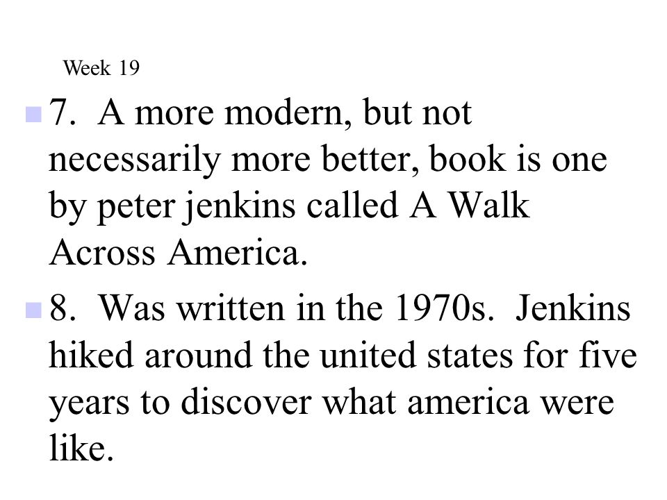 Week 19 7. A more modern, but not necessarily more better, book is one by peter jenkins called A Walk Across America.