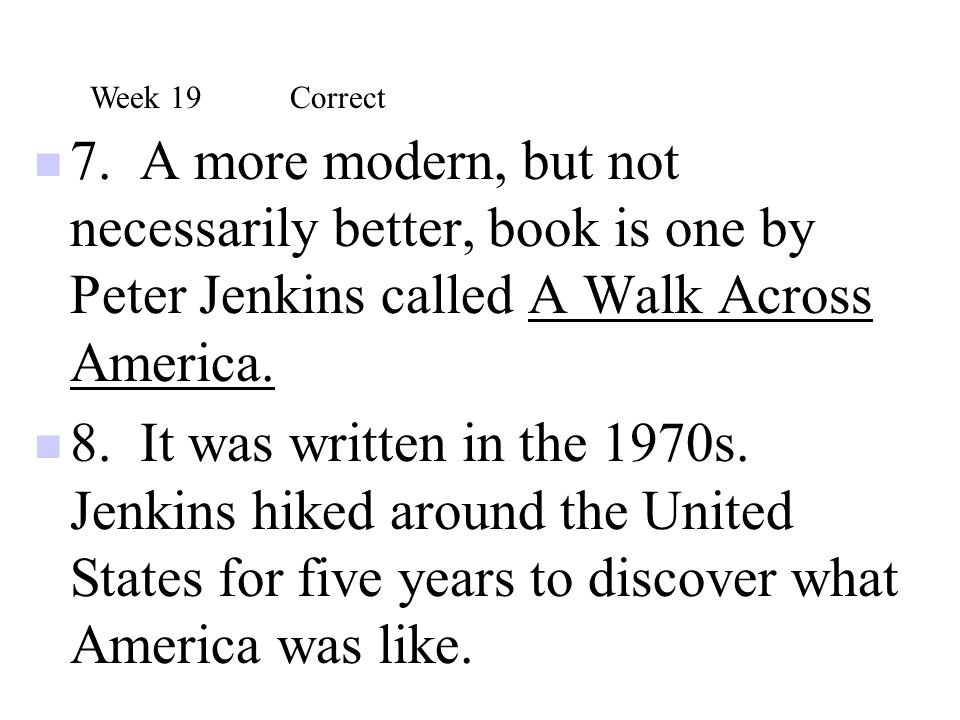 Week 19 Correct 7. A more modern, but not necessarily better, book is one by Peter Jenkins called A Walk Across America.