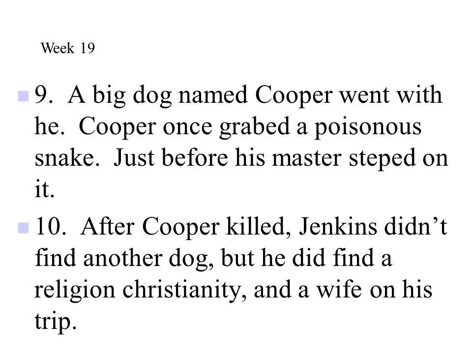 Week 19 9. A big dog named Cooper went with he. Cooper once grabed a poisonous snake. Just before his master steped on it.