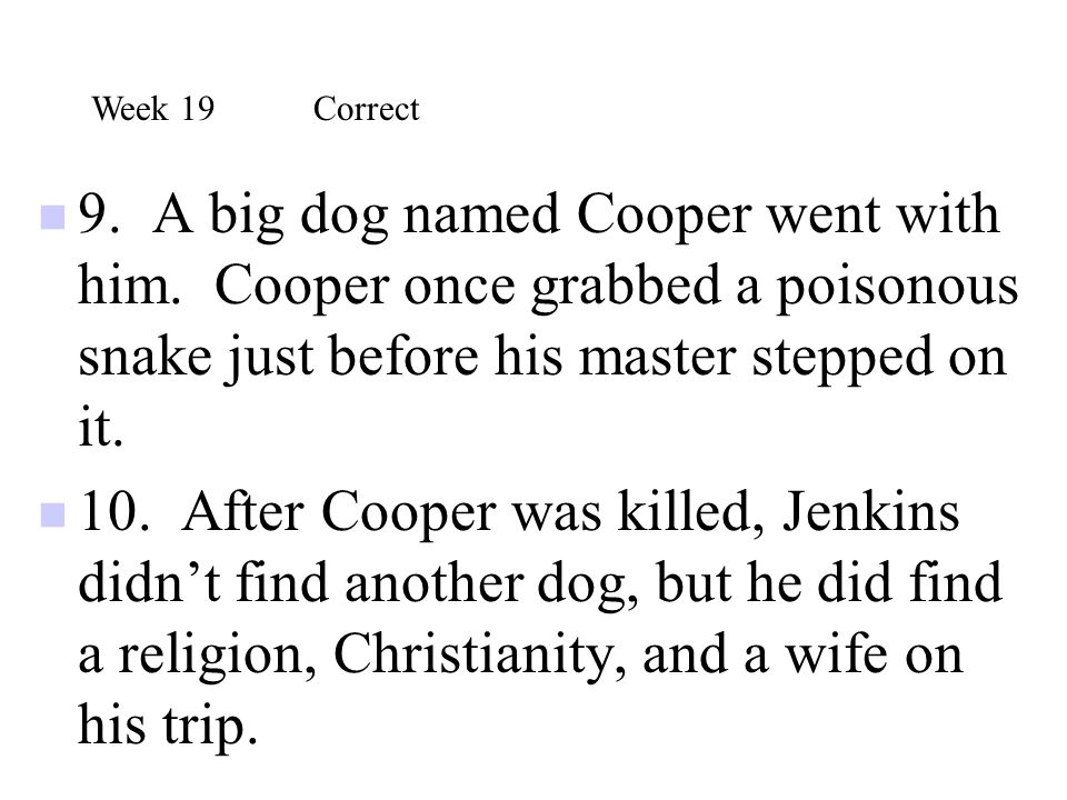 Week 19 Correct 9. A big dog named Cooper went with him. Cooper once grabbed a poisonous snake just before his master stepped on it.