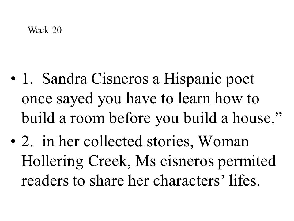 Week 20 1. Sandra Cisneros a Hispanic poet once sayed you have to learn how to build a room before you build a house.