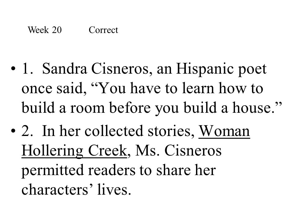 Week 20 Correct 1. Sandra Cisneros, an Hispanic poet once said, You have to learn how to build a room before you build a house.