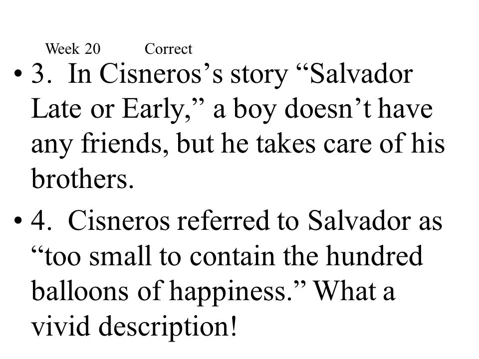 Week 20 Correct 3. In Cisneros's story Salvador Late or Early, a boy doesn't have any friends, but he takes care of his brothers.