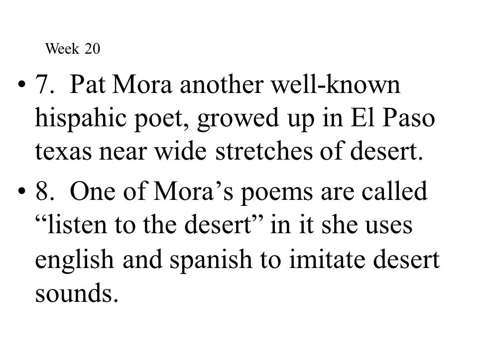 Week 20 7. Pat Mora another well-known hispahic poet, growed up in El Paso texas near wide stretches of desert.