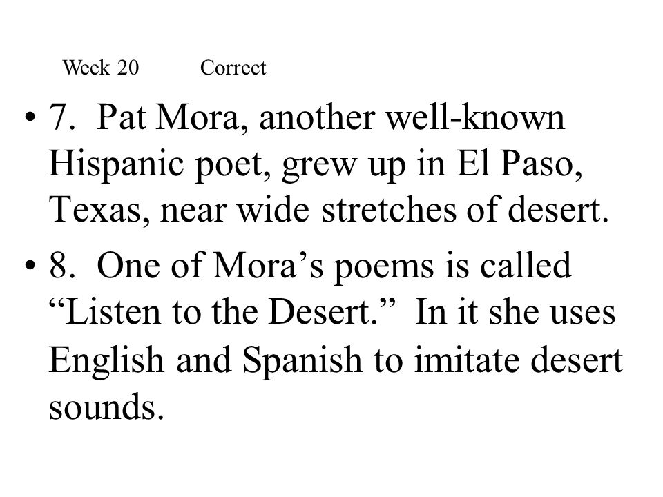 Week 20 Correct 7. Pat Mora, another well-known Hispanic poet, grew up in El Paso, Texas, near wide stretches of desert.
