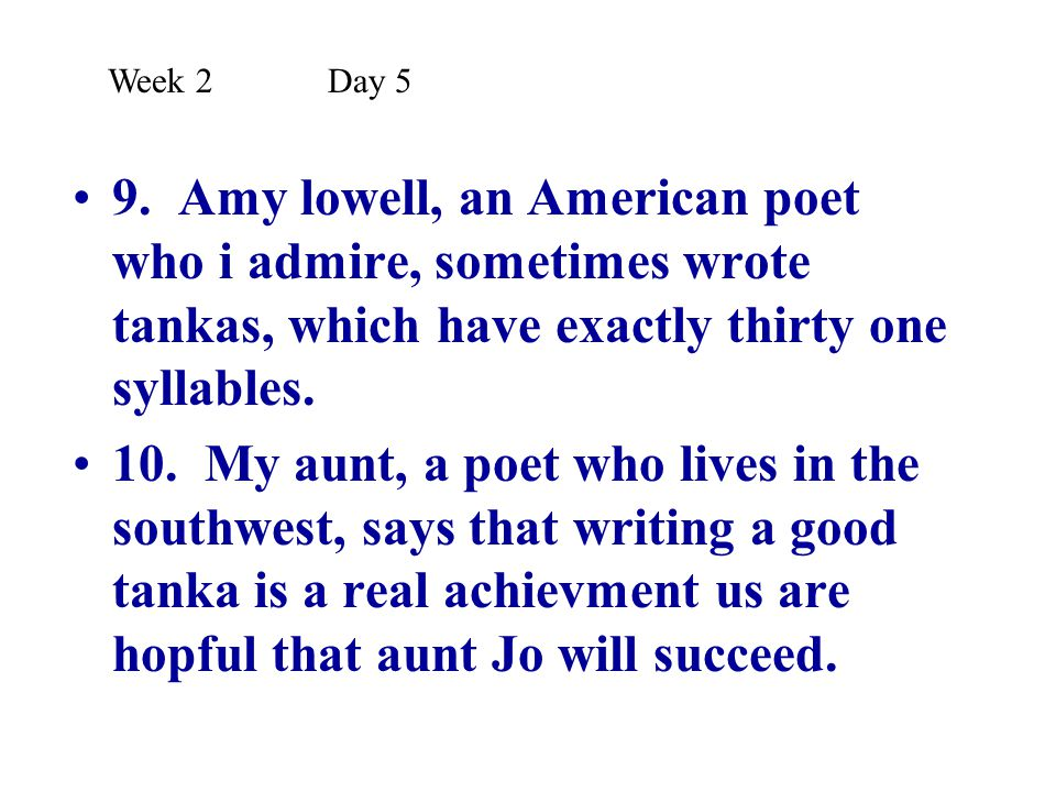 Week 2 Day 5 9. Amy lowell, an American poet who i admire, sometimes wrote tankas, which have exactly thirty one syllables.