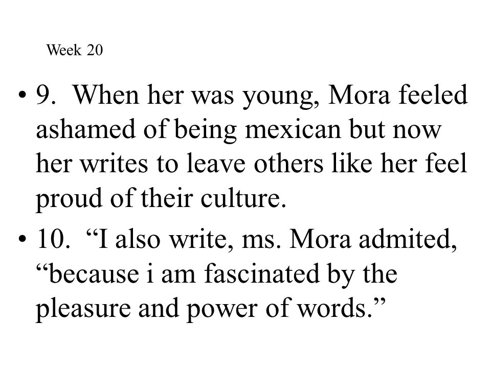 Week 20 9. When her was young, Mora feeled ashamed of being mexican but now her writes to leave others like her feel proud of their culture.