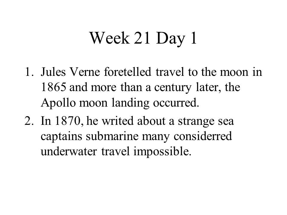 Week 21 Day 1 Jules Verne foretelled travel to the moon in 1865 and more than a century later, the Apollo moon landing occurred.