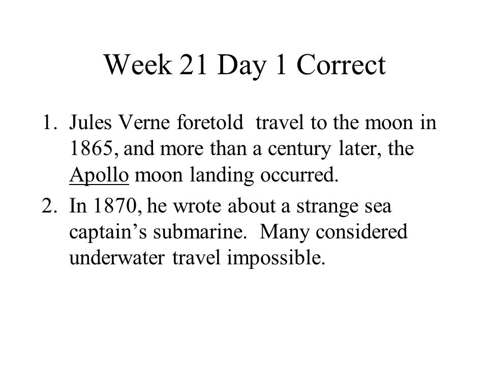 Week 21 Day 1 Correct Jules Verne foretold travel to the moon in 1865, and more than a century later, the Apollo moon landing occurred.