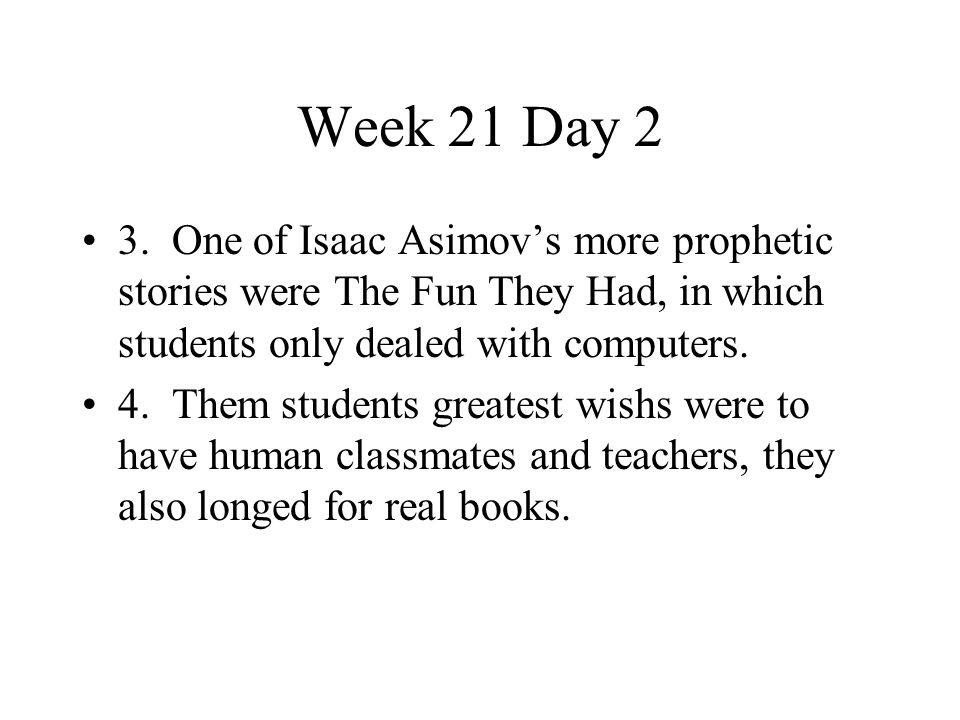 Week 21 Day 2 3. One of Isaac Asimov's more prophetic stories were The Fun They Had, in which students only dealed with computers.