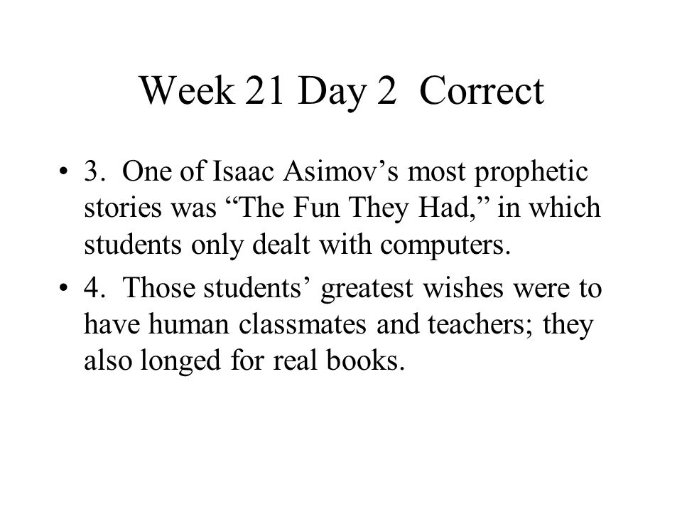 Week 21 Day 2 Correct 3. One of Isaac Asimov's most prophetic stories was The Fun They Had, in which students only dealt with computers.