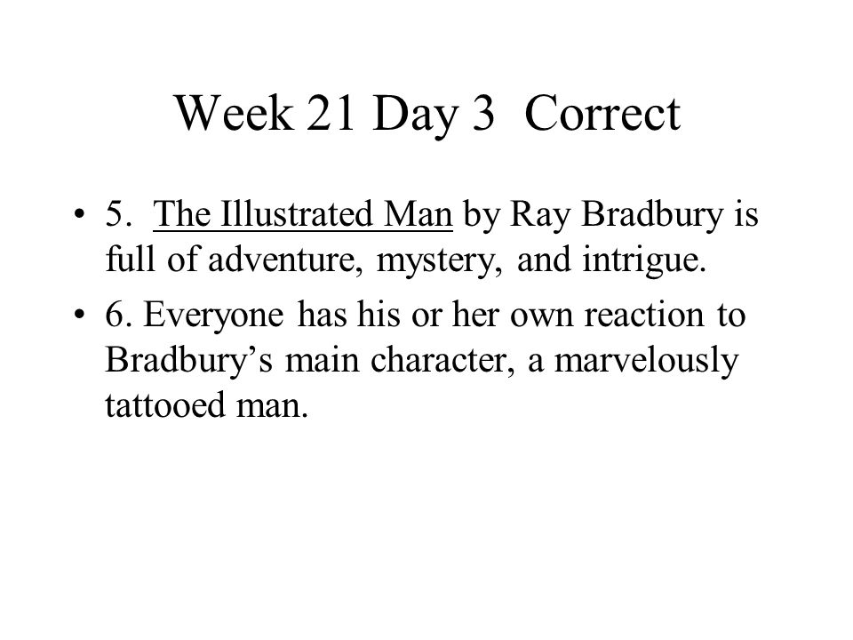 Week 21 Day 3 Correct 5. The Illustrated Man by Ray Bradbury is full of adventure, mystery, and intrigue.