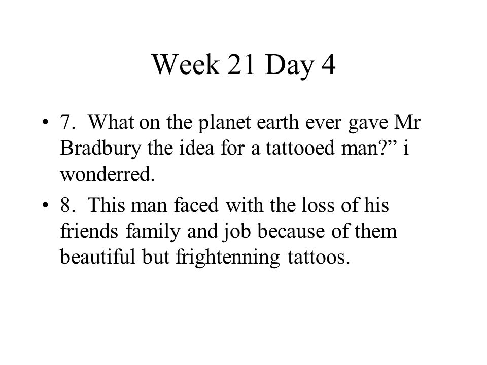 Week 21 Day 4 7. What on the planet earth ever gave Mr Bradbury the idea for a tattooed man i wonderred.
