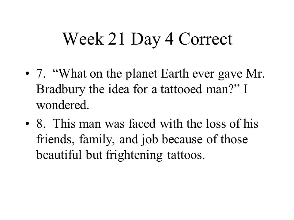 Week 21 Day 4 Correct 7. What on the planet Earth ever gave Mr. Bradbury the idea for a tattooed man I wondered.
