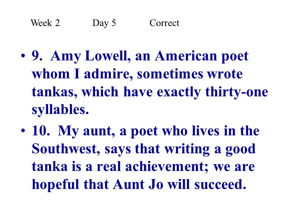 Week 2 Day 5 Correct 9. Amy Lowell, an American poet whom I admire, sometimes wrote tankas, which have exactly thirty-one syllables.