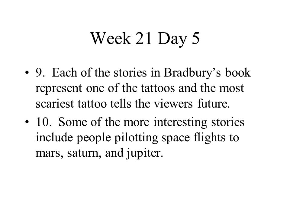 Week 21 Day 5 9. Each of the stories in Bradbury's book represent one of the tattoos and the most scariest tattoo tells the viewers future.