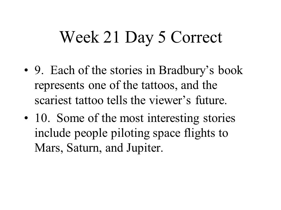 Week 21 Day 5 Correct 9. Each of the stories in Bradbury's book represents one of the tattoos, and the scariest tattoo tells the viewer's future.