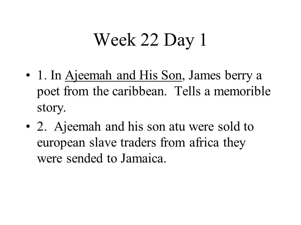 Week 22 Day 1 1. In Ajeemah and His Son, James berry a poet from the caribbean. Tells a memorible story.