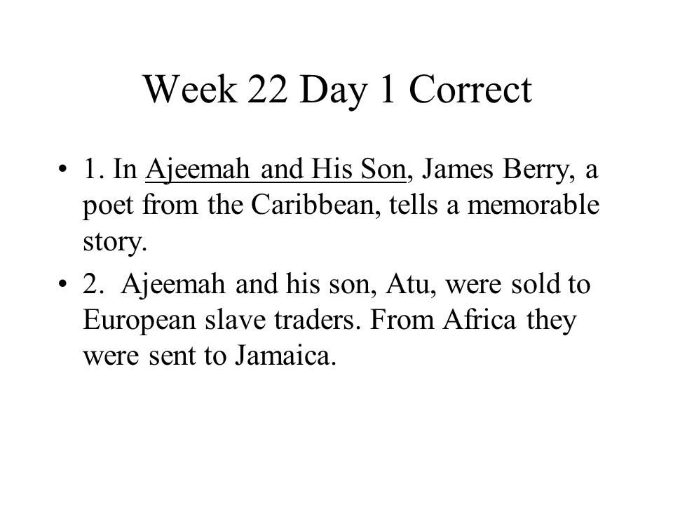 Week 22 Day 1 Correct 1. In Ajeemah and His Son, James Berry, a poet from the Caribbean, tells a memorable story.