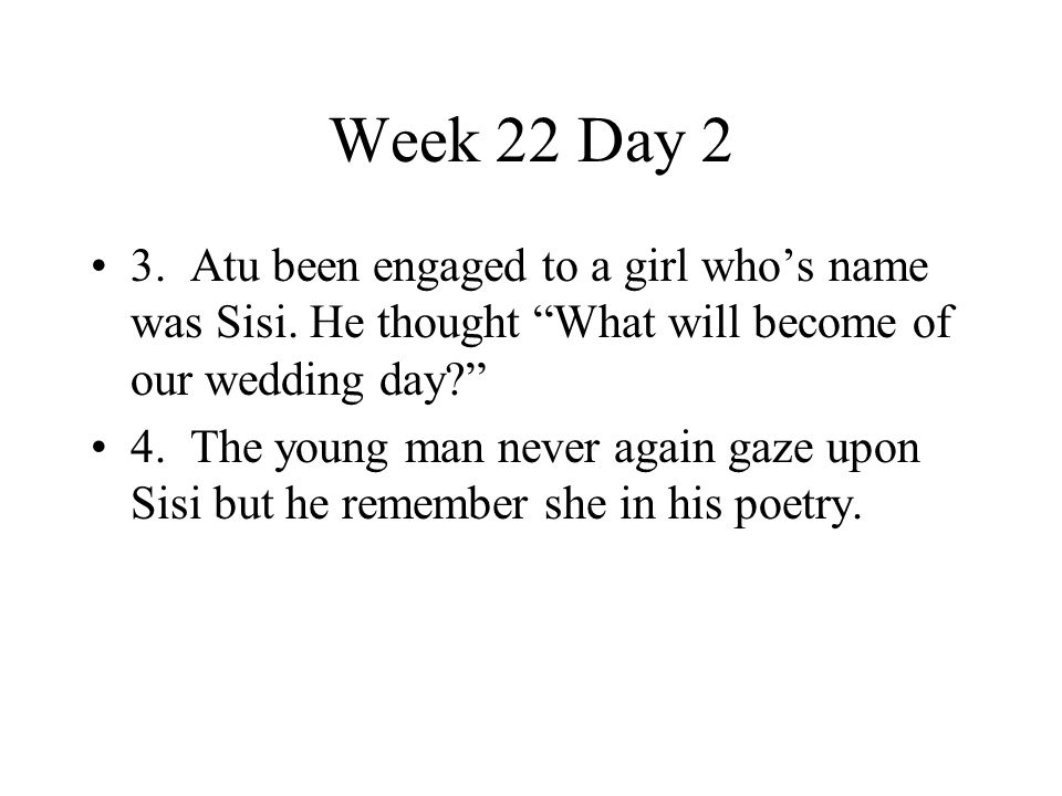 Week 22 Day 2 3. Atu been engaged to a girl who's name was Sisi. He thought What will become of our wedding day