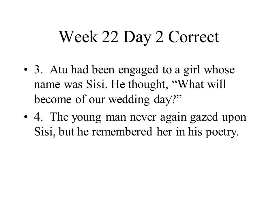 Week 22 Day 2 Correct 3. Atu had been engaged to a girl whose name was Sisi. He thought, What will become of our wedding day