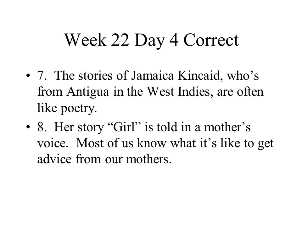 Week 22 Day 4 Correct 7. The stories of Jamaica Kincaid, who's from Antigua in the West Indies, are often like poetry.