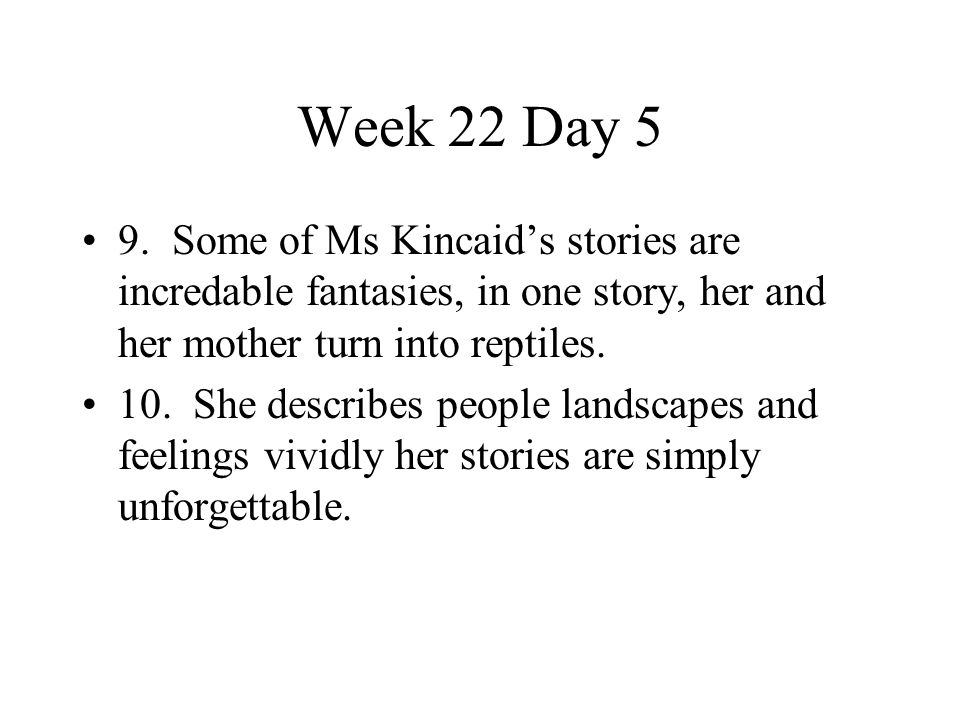 Week 22 Day 5 9. Some of Ms Kincaid's stories are incredable fantasies, in one story, her and her mother turn into reptiles.