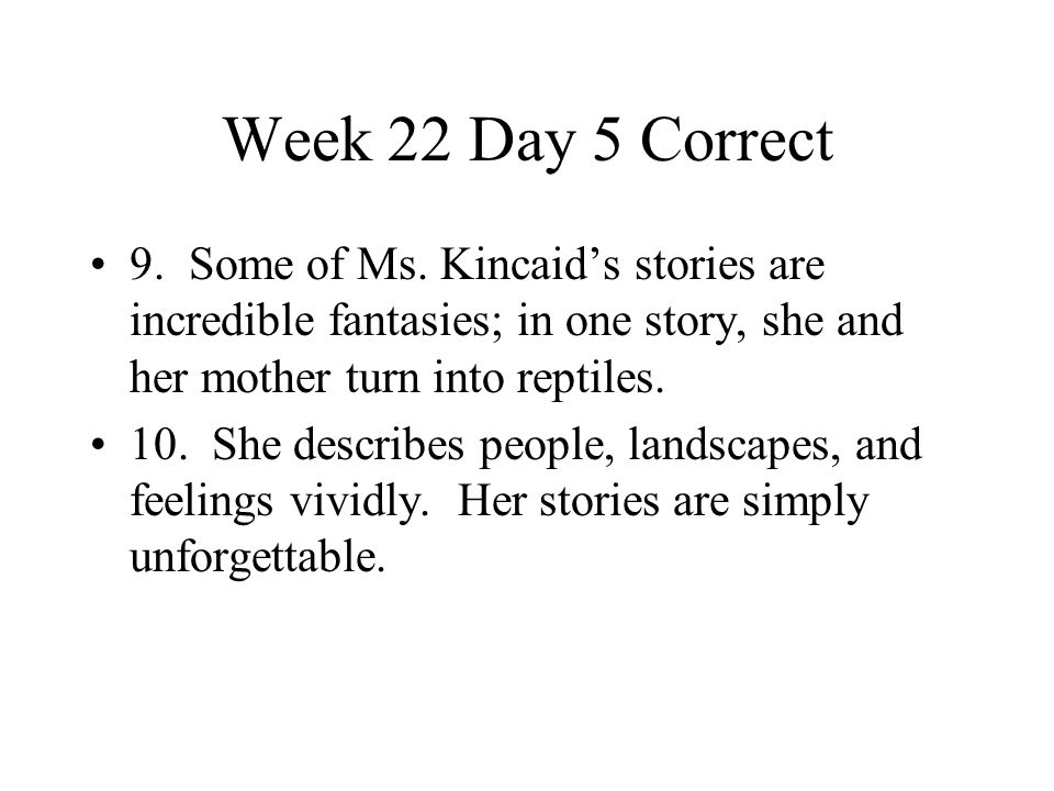 Week 22 Day 5 Correct 9. Some of Ms. Kincaid's stories are incredible fantasies; in one story, she and her mother turn into reptiles.