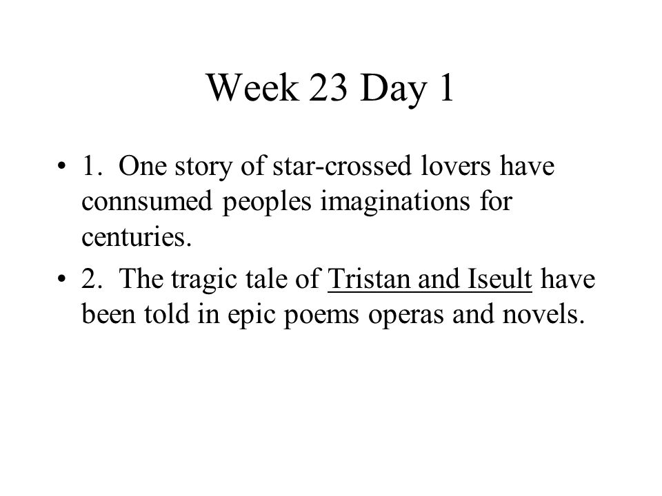Week 23 Day 1 1. One story of star-crossed lovers have connsumed peoples imaginations for centuries.