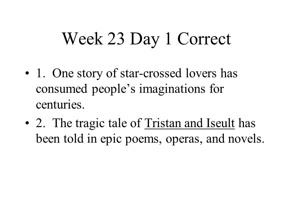 Week 23 Day 1 Correct 1. One story of star-crossed lovers has consumed people's imaginations for centuries.