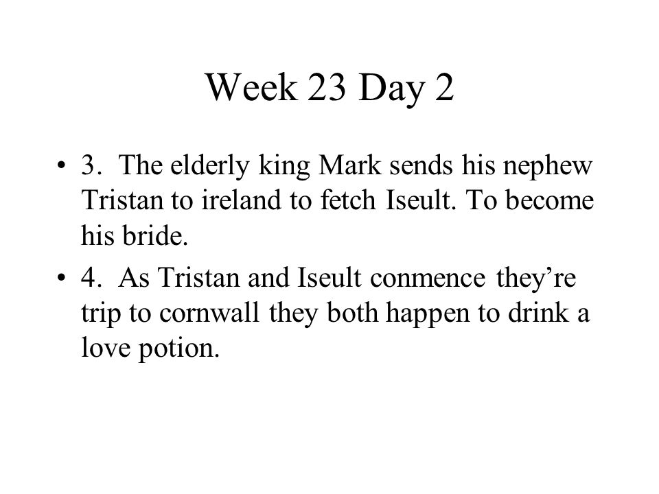 Week 23 Day 2 3. The elderly king Mark sends his nephew Tristan to ireland to fetch Iseult. To become his bride.