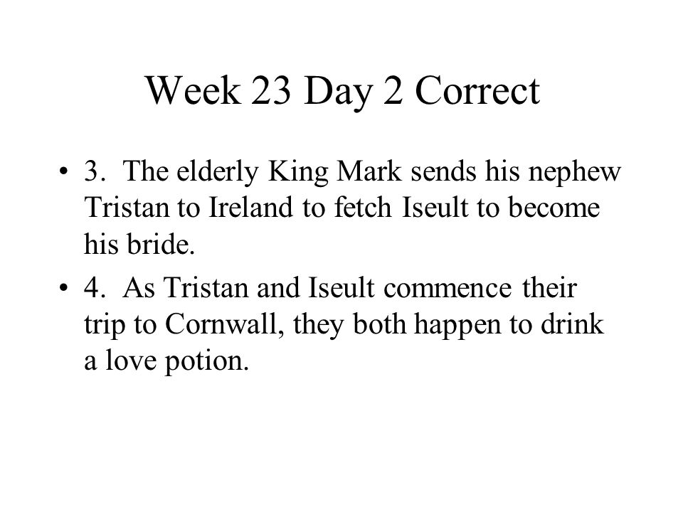 Week 23 Day 2 Correct 3. The elderly King Mark sends his nephew Tristan to Ireland to fetch Iseult to become his bride.