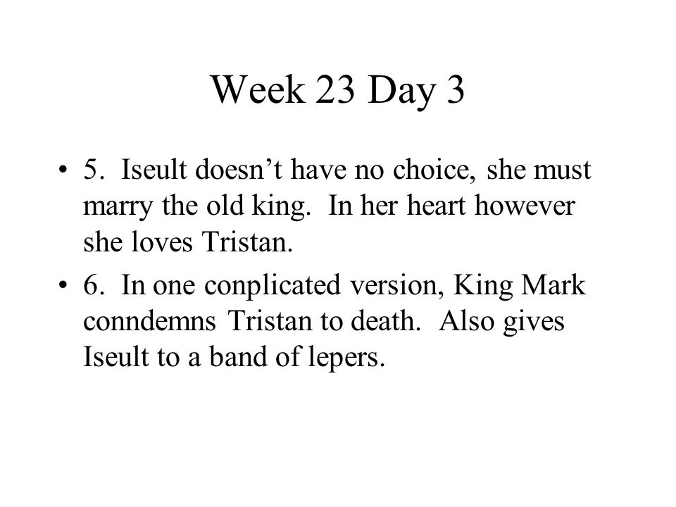 Week 23 Day 3 5. Iseult doesn't have no choice, she must marry the old king. In her heart however she loves Tristan.
