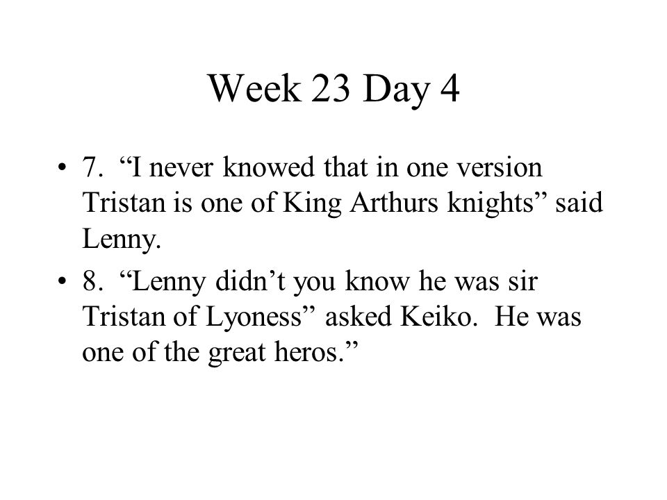 Week 23 Day 4 7. I never knowed that in one version Tristan is one of King Arthurs knights said Lenny.