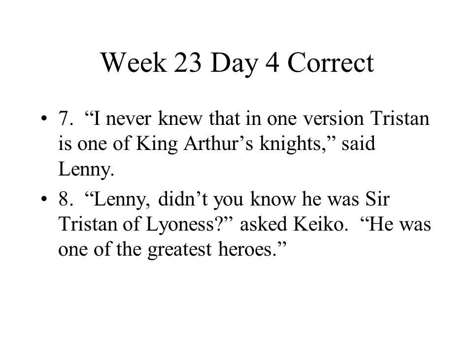 Week 23 Day 4 Correct 7. I never knew that in one version Tristan is one of King Arthur's knights, said Lenny.