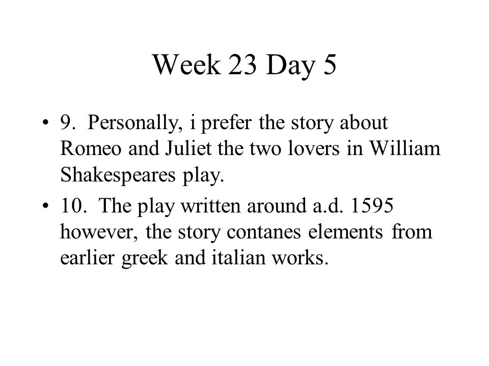 Week 23 Day 5 9. Personally, i prefer the story about Romeo and Juliet the two lovers in William Shakespeares play.