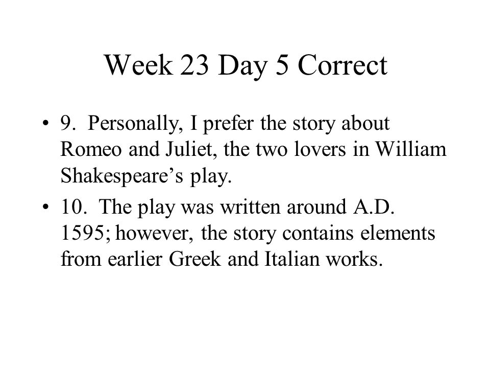 Week 23 Day 5 Correct 9. Personally, I prefer the story about Romeo and Juliet, the two lovers in William Shakespeare's play.