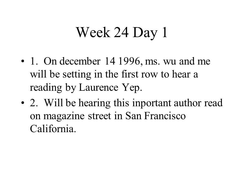 Week 24 Day 1 1. On december 14 1996, ms. wu and me will be setting in the first row to hear a reading by Laurence Yep.