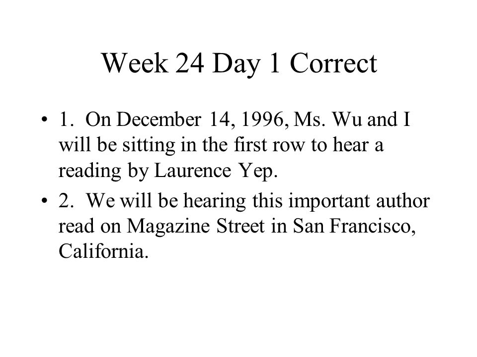 Week 24 Day 1 Correct 1. On December 14, 1996, Ms. Wu and I will be sitting in the first row to hear a reading by Laurence Yep.
