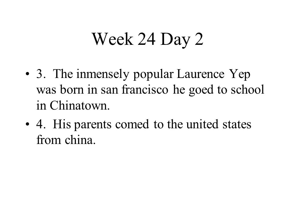 Week 24 Day 2 3. The inmensely popular Laurence Yep was born in san francisco he goed to school in Chinatown.