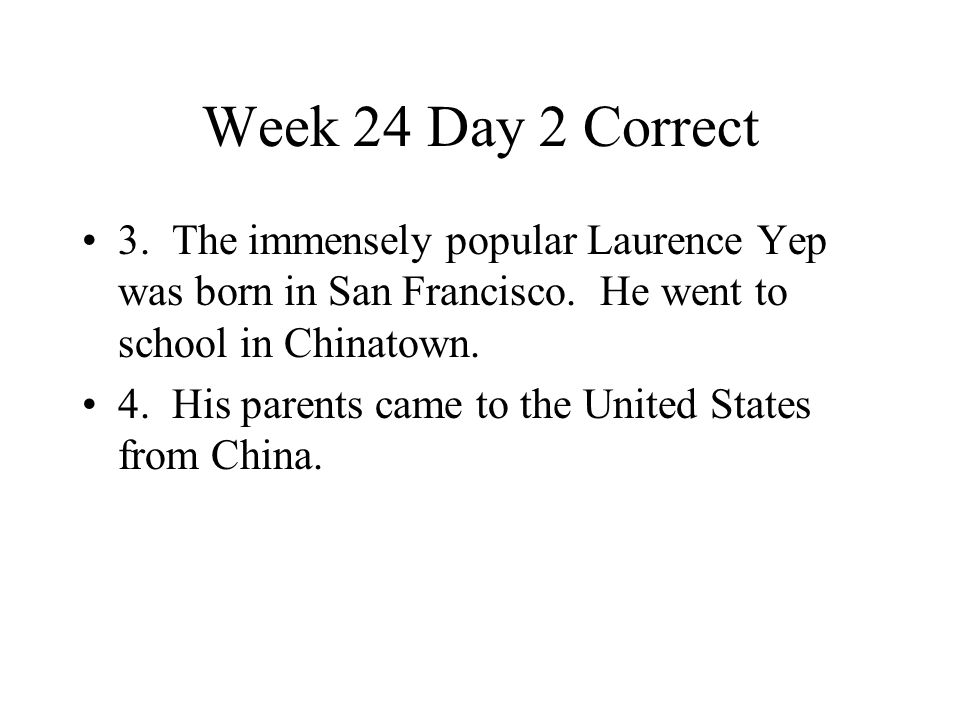 Week 24 Day 2 Correct 3. The immensely popular Laurence Yep was born in San Francisco. He went to school in Chinatown.